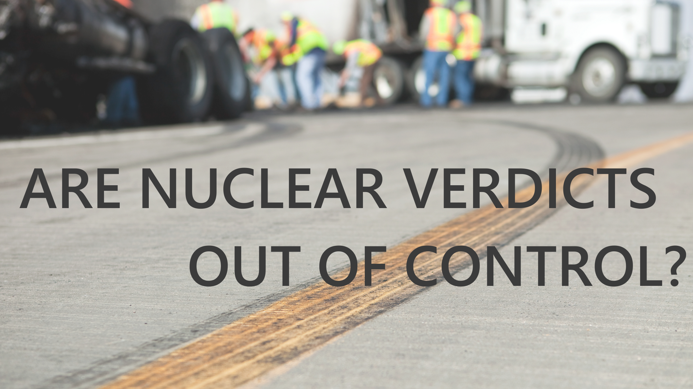 ARE NUCLEAR VERDICTS OUT OF CONTROL?