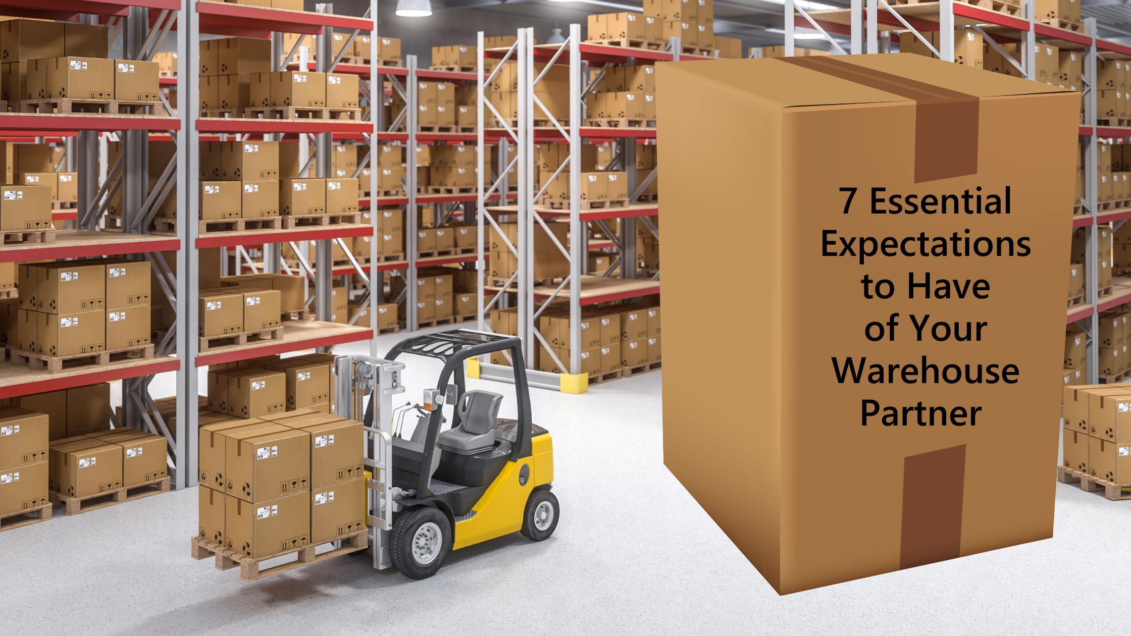 7-Essential-Expectations-To-have-of-Your-Warehouse-Partner-on-a-big-shipping-box-in-a-warehouse-with-racks-of-boxes-and-a-forklift-with-a-pallet-of-boxes