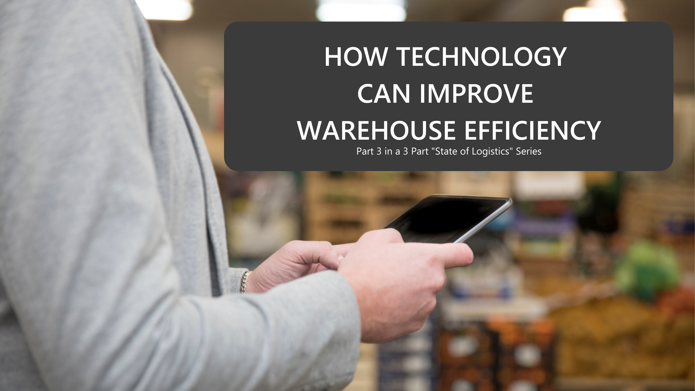 how-technology-can-improve-warehouse-efficiency-text-over-warehouse-background-and-arms-in-a-suit-holding-a-digital-tablet