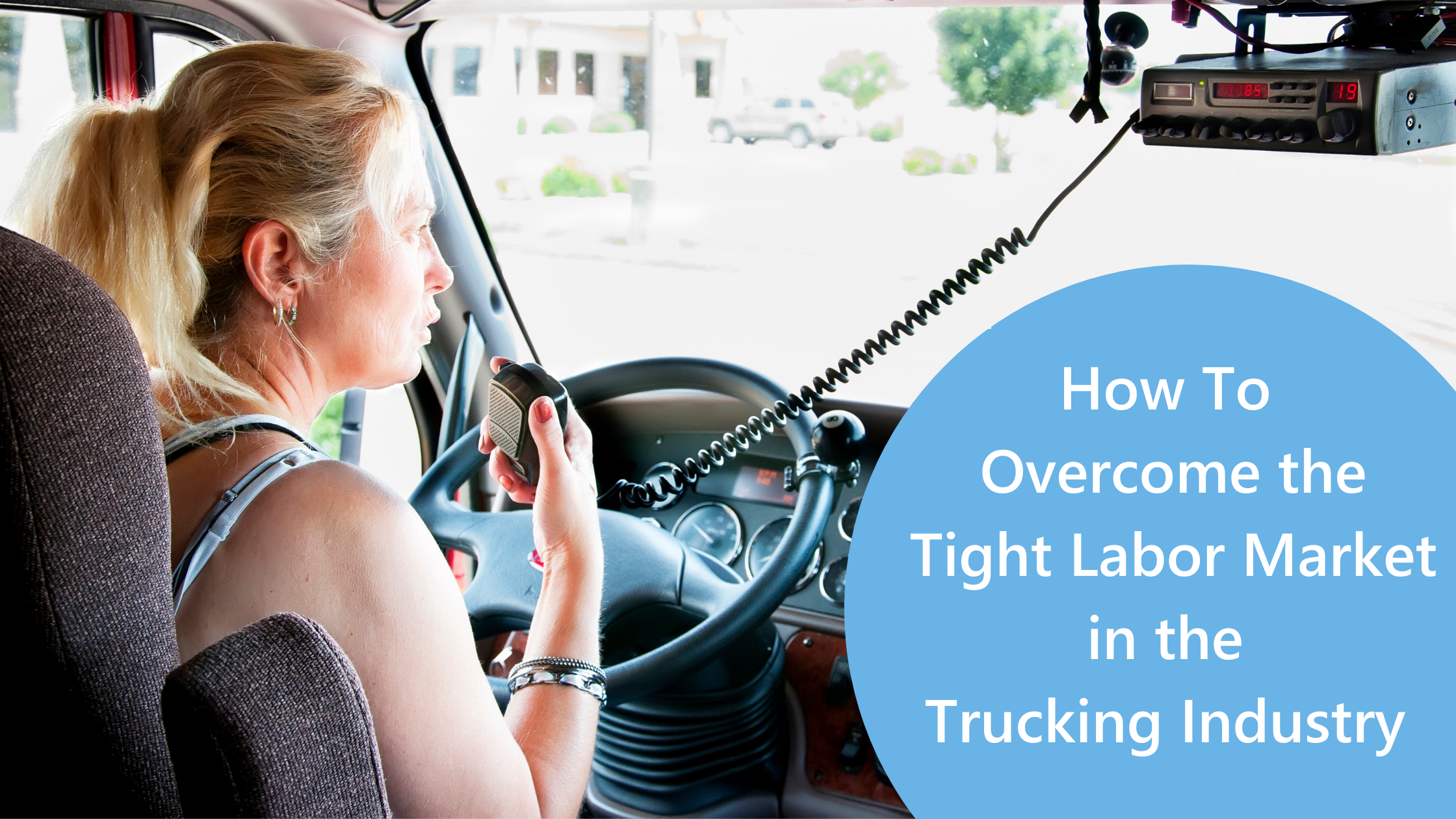how-to-overcome-the-tight-labor-market-in-the-trucking-industry-text-on-image-female-truck-driver-in-truck-driving-using-cb