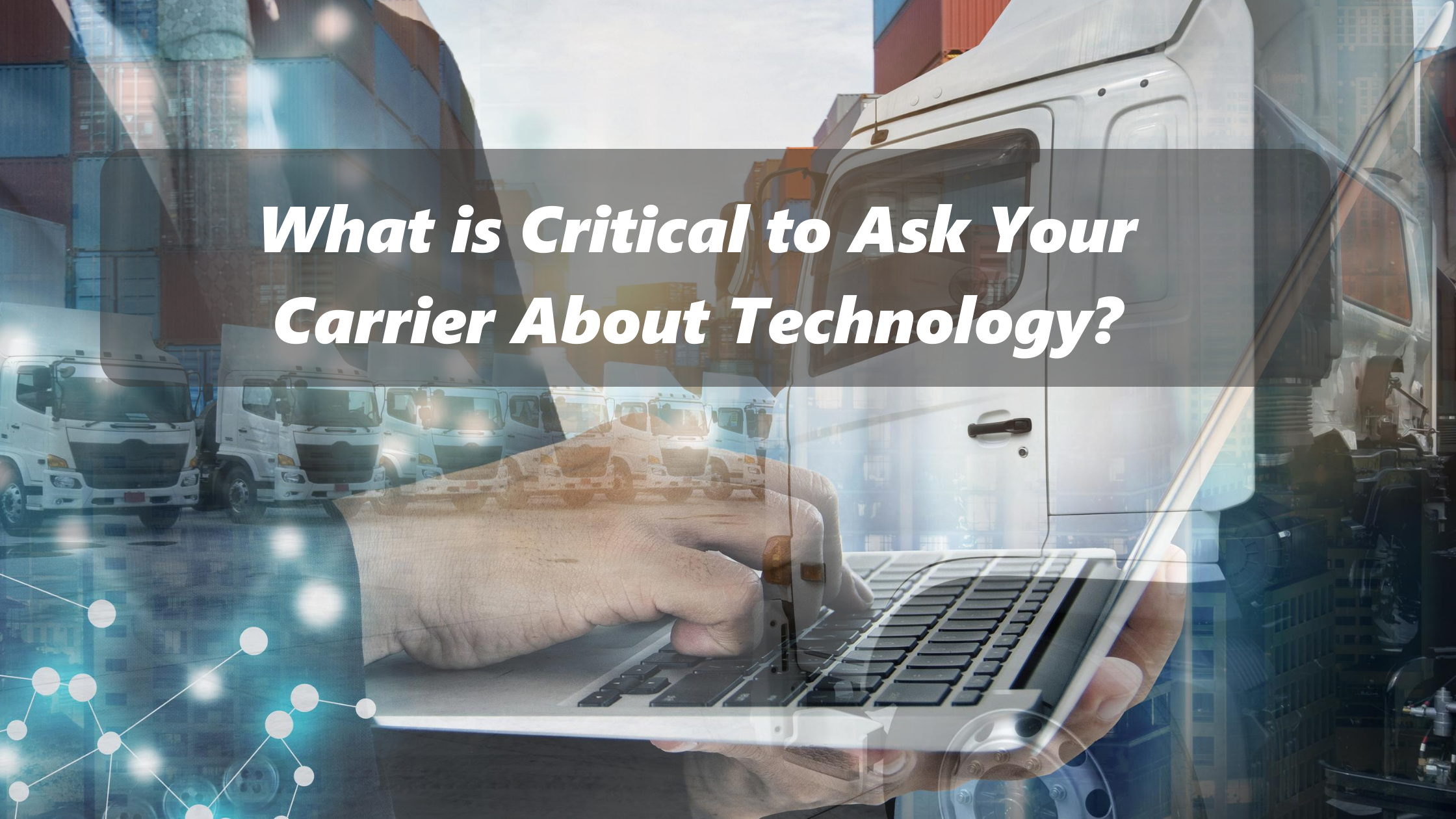 what-is-critical-to-ask-your-carrier-about-technology-hands-with-laptop-over-images- of-trucks
